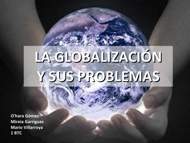 LA GLOBALIZACIÓN Y SUS PROBLEMAS O'hara Gómez Mireia Garrigues Mario Villarroya 1 BTC