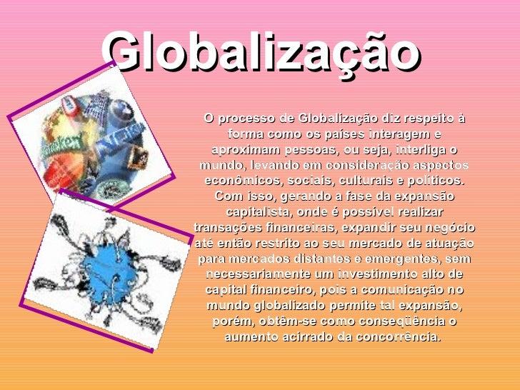 Globalização <ul><ul><li>O processo de Globalização diz respeito à forma como os países interagem e aproximam pessoas, ou ...