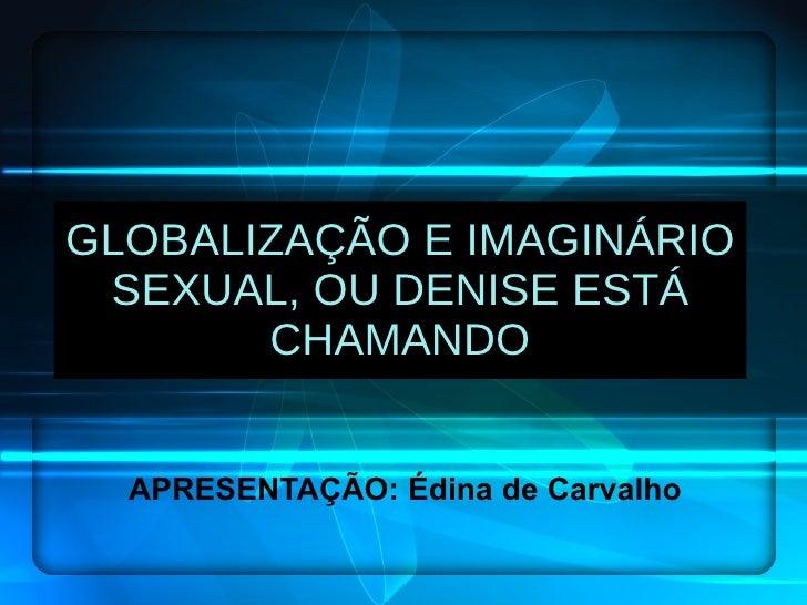 GLOBALIZAÇÃO E IMAGINÁRIO SEXUAL, OU DENISE ESTÁ CHAMANDO APRESENTAÇÃO: Édina de Carvalho