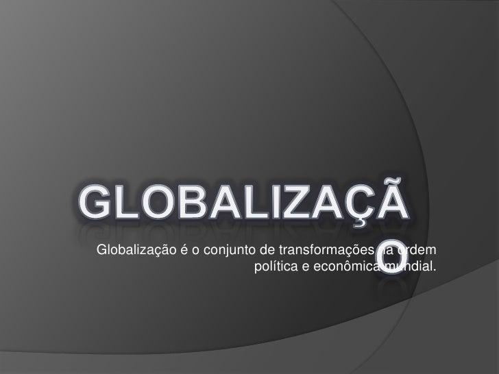 GLOBALIZAÇÃO<br />Globalização é o conjunto de transformações na ordem política e econômica mundial.<br />