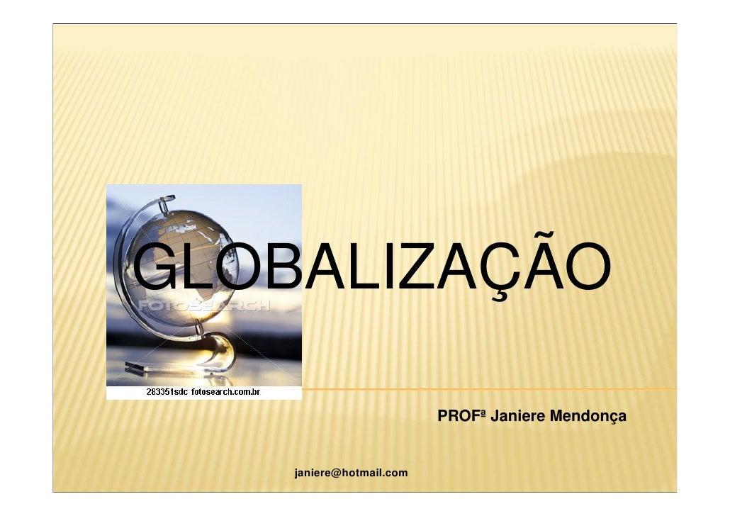 GLOBALIZAÇÃO                            PROFª Janiere Mendonça       janiere@hotmail.com