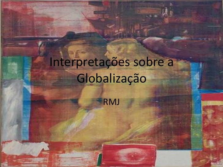 Interpretações sobre a Globalização<br />RMJ<br />