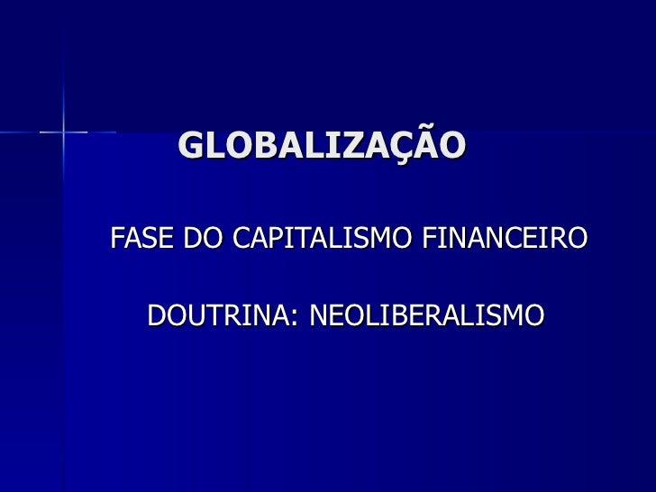 GLOBALIZAÇÃO FASE DO CAPITALISMO FINANCEIRO  DOUTRINA: NEOLIBERALISMO