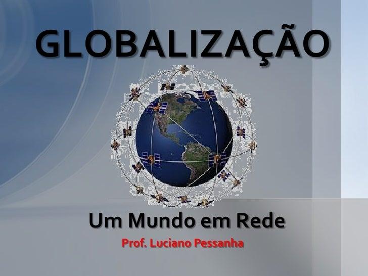 GLOBALIZAÇÃO  Um Mundo em Rede    Prof. Luciano Pessanha