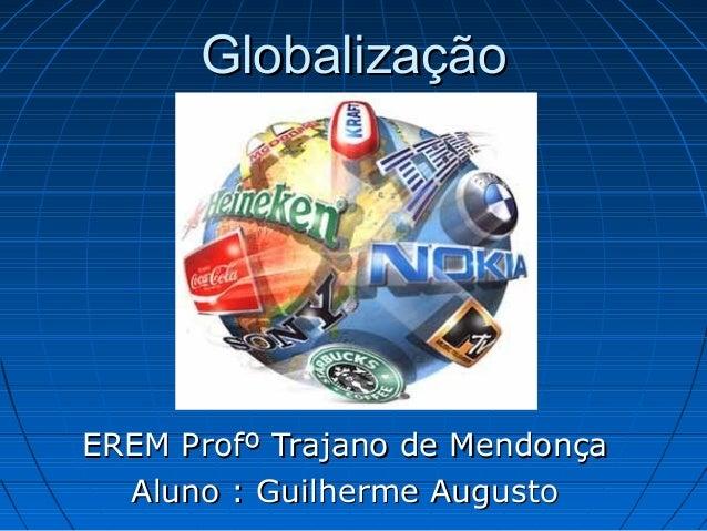 GlobalizaçãoGlobalizaçãoEREM Profº Trajano de MendonçaEREM Profº Trajano de MendonçaAluno : Guilherme AugustoAluno : Guilh...