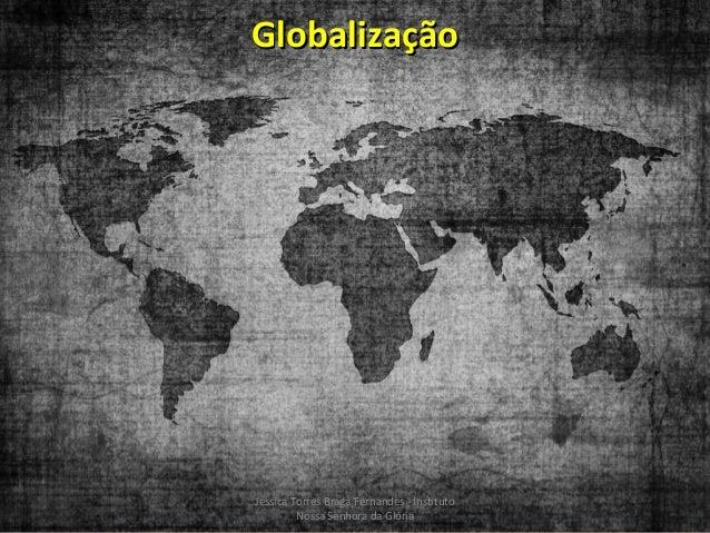 Globalização  Jessica Torres Braga Fernandes - Instituto Nossa Senhora da Glória
