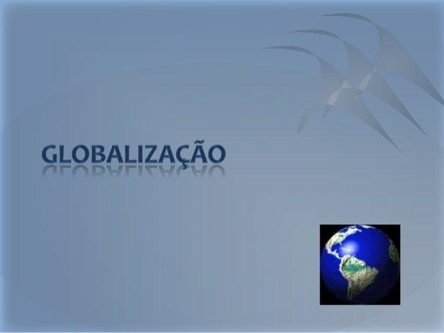 Introdução Neste trabalho iremos falar sobre o que é a globalização, os seus momentos históricos e os efeitos secundários ...