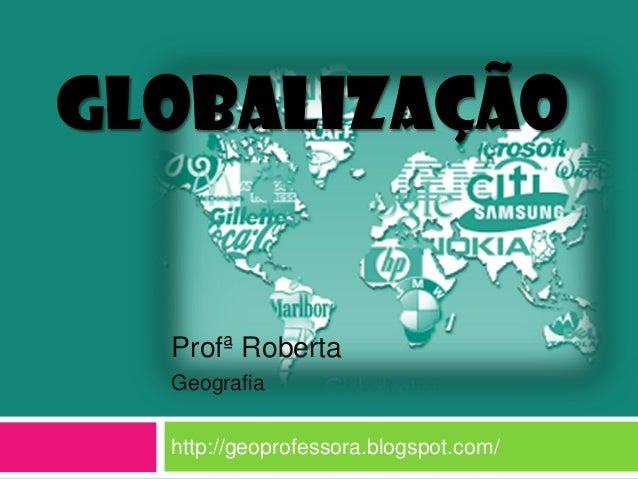 GLOBALIZAÇÃO  Profª Roberta Geografia http://geoprofessora.blogspot.com/