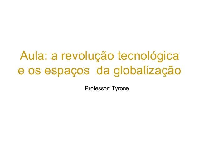 Aula: a revolução tecnológica e os espaços da globalização Professor: Tyrone