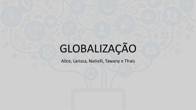 GLOBALIZAÇÃO Alice, Larissa, Natielli, Tawany e Thais