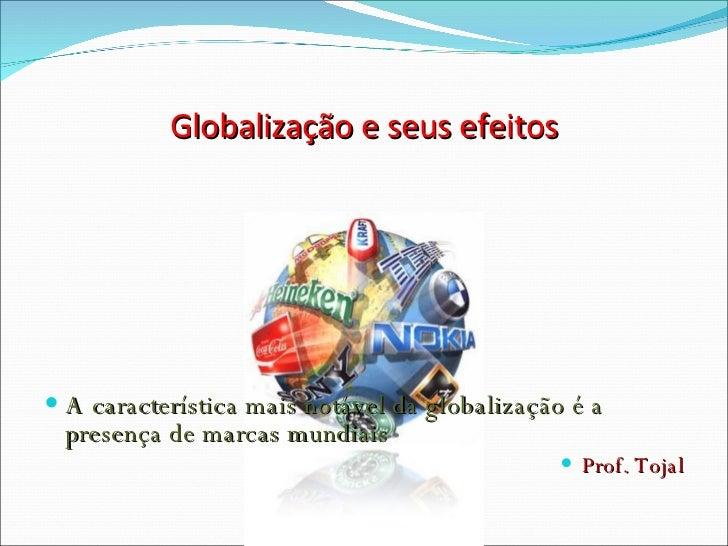 Globalização e seus efeitos <ul><li>A característica mais notável da globalização é a presença de marcas mundiais </li...