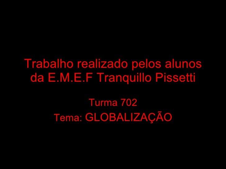 Trabalho realizado pelos alunos da E.M.E.F Tranquillo Pissetti Turma 702 Tema:  GLOBALIZAÇÃO