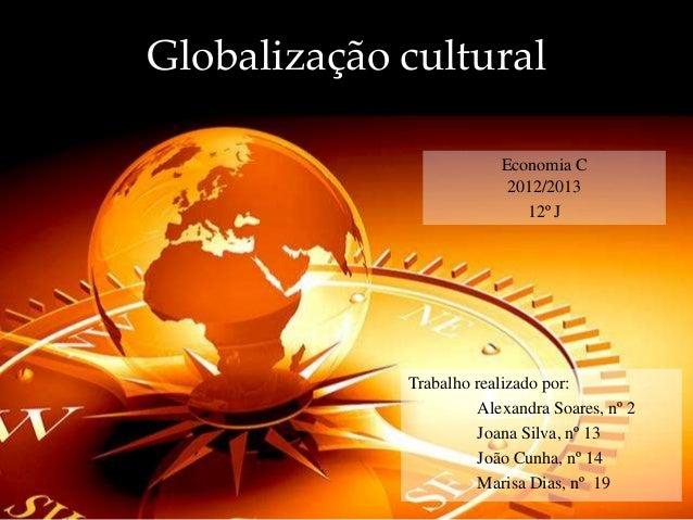Globalização cultural Trabalho realizado por: Alexandra Soares, nº 2 Joana Silva, nº 13 João Cunha, nº 14 Marisa Dias, nº ...