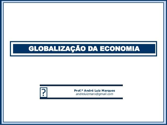 GLOBALIZAÇÃO DA ECONOMIA  Prof.º André Luiz Marques andreluizmarx@gmail.com