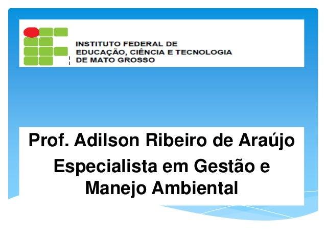 Prof. Adilson Ribeiro de AraújoEspecialista em Gestão eManejo Ambiental