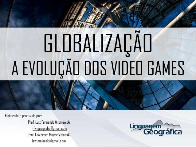 GLOBALIZAÇÃO A EVOLUÇÃO DOS VIDEO GAMES Elaborado e produzido por: Prof. Luiz Fernando Wisniewski lfw.geografia@gmail.com ...