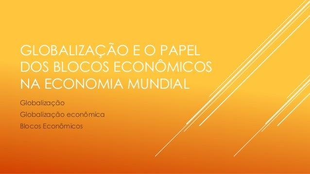 GLOBALIZAÇÃO E O PAPEL DOS BLOCOS ECONÔMICOS NA ECONOMIA MUNDIAL Globalização Globalização econômica Blocos Econômicos