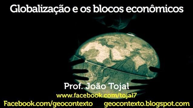 Globalização e os blocos econômicos     › o» 2 x»   Prof.  Joãó Tojal % urwwiacebookcom/ tojal?  Facebookconm/ geocontexto...