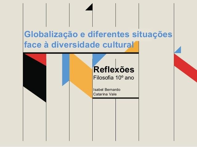 Globalização e diferentes situações face à diversidade cultural Reflexões Filosofia 10º ano Isabel Bernardo Catarina Vale