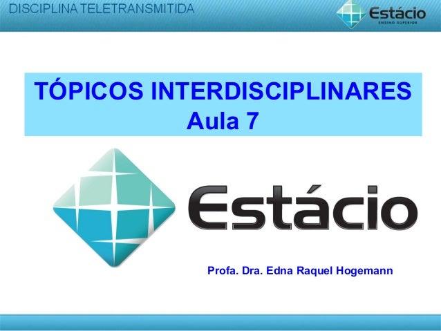 TÓPICOS INTERDISCIPLINARES Aula 7 Profa. Dra. Edna Raquel Hogemann
