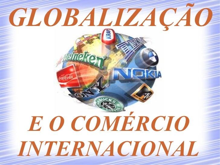 GLOBALIZAÇÃO E O COMÉRCIOINTERNACIONAL