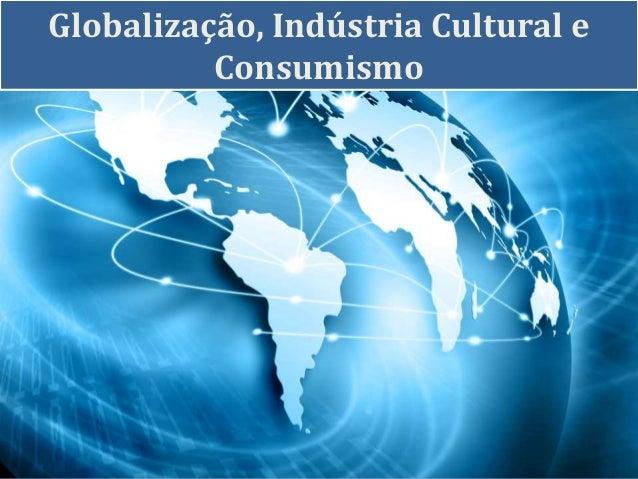 Globalização, Indústria Cultural e Consumismo