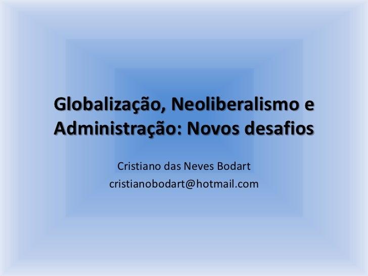 Globalização, Neoliberalismo e Administração: Novos desafios<br />Cristiano das Neves Bodart<br />cristianobodart@hotmail....