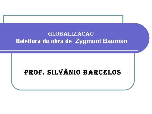 GLOBALIZAÇÃOReleitura da obra de Zygmunt Bauman  PrOf. SILvânIO BArceLOS