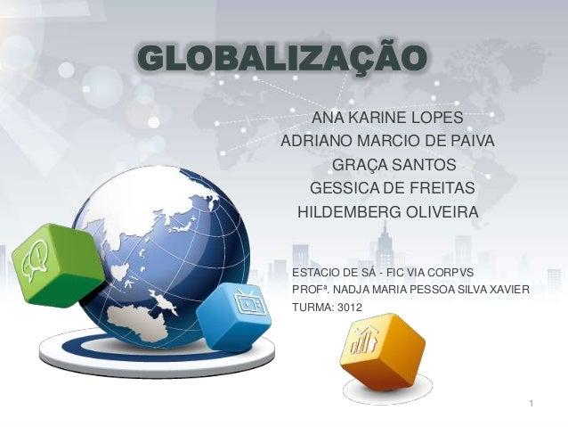 GLOBALIZAÇÃO ANA KARINE LOPES ADRIANO MARCIO DE PAIVA GRAÇA SANTOS GESSICA DE FREITAS HILDEMBERG OLIVEIRA ESTACIO DE SÁ - ...
