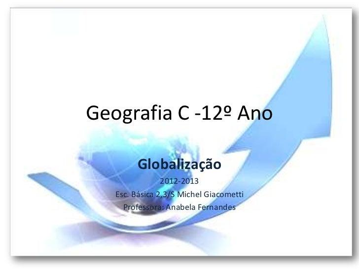 Geografia C -12º Ano         Globalização                2012-2013   Esc. Básica 2,3/S Michel Giacometti     Professora: A...