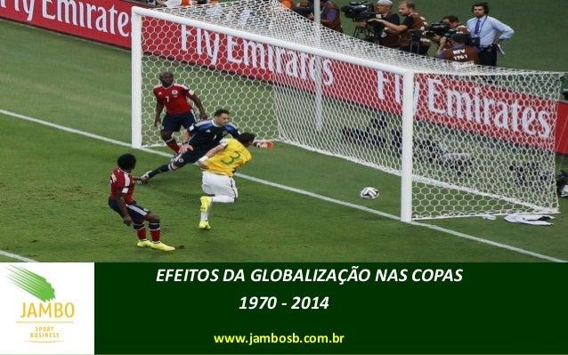 EFEITOS DA GLOBALIZAÇÃO NAS COPAS 1970 - 2014 www.jambosb.com.br