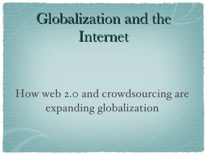 Globalization and the Internet <ul><li>How web 2.0 and crowdsourcing are expanding globalization </li></ul>