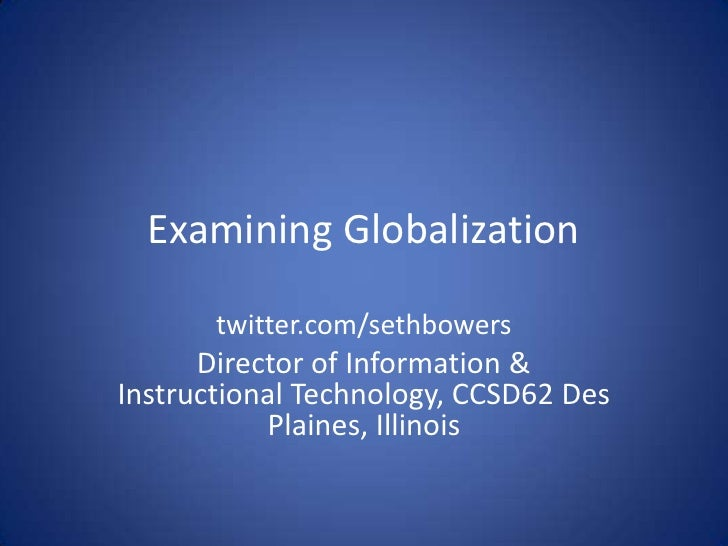 Examining Globalization<br />twitter.com/sethbowers<br />Director of Information & Instructional Technology, CCSD62 Des Pl...