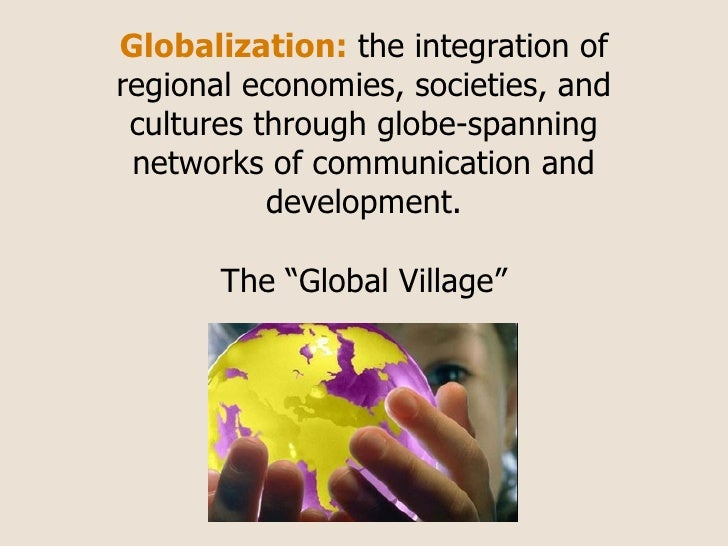 Globalization: the integration of regional economies, societies, and  cultures through globe-spanning  networks of communi...