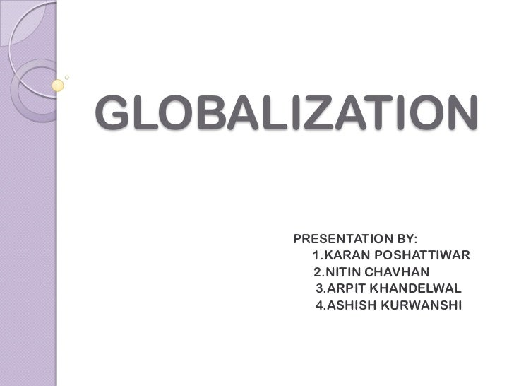 GLOBALIZATION      PRESENTATION BY:        1.KARAN POSHATTIWAR        2.NITIN CHAVHAN         3.ARPIT KHANDELWAL         4...