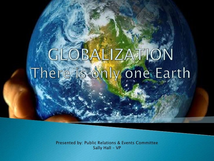 GLOBALIZATIONThere is only one Earth<br />Presented by: Public Relations & Events Committee<br />Sally Hall – VP<br />
