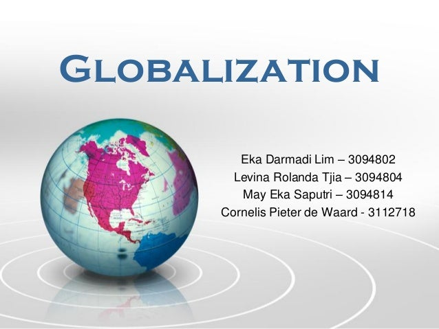 Globalization Eka Darmadi Lim – 3094802 Levina Rolanda Tjia – 3094804 May Eka Saputri – 3094814 Cornelis Pieter de Waard -...
