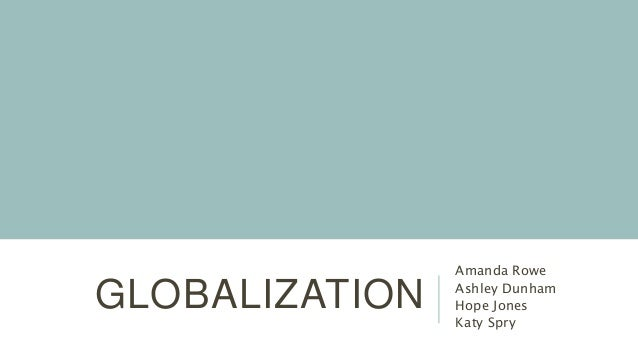 GLOBALIZATION Amanda Rowe Ashley Dunham Hope Jones Katy Spry