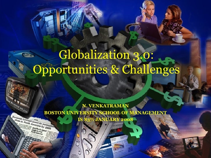 N. VENKATRAMAN BOSTON UNIVERSITY SCHOOL OF MANAGEMENT IS 837: JANUARY 2008 Globalization 3.0: Opportunities & Challenges