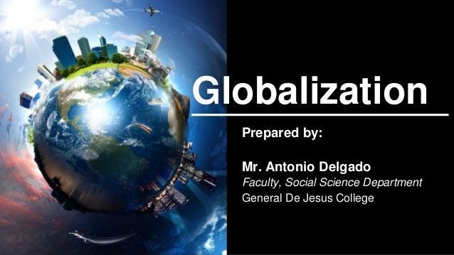 Globalization Prepared by: Mr. Antonio Delgado Faculty, Social Science Department General De Jesus College
