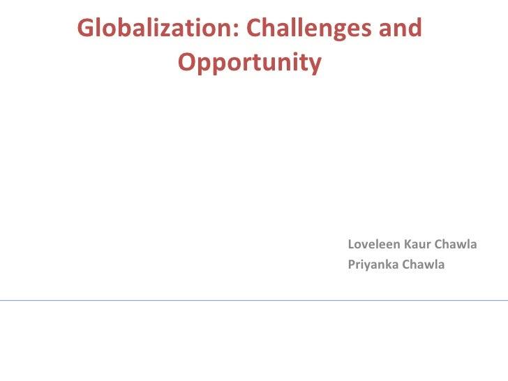 Globalization: Challenges and Opportunity Loveleen Kaur Chawla Priyanka Chawla