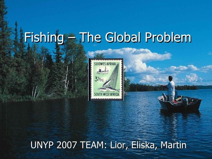 Fishing –  The   Global Problem UNYP 2007 TEAM: Lior, Eliska, Martin