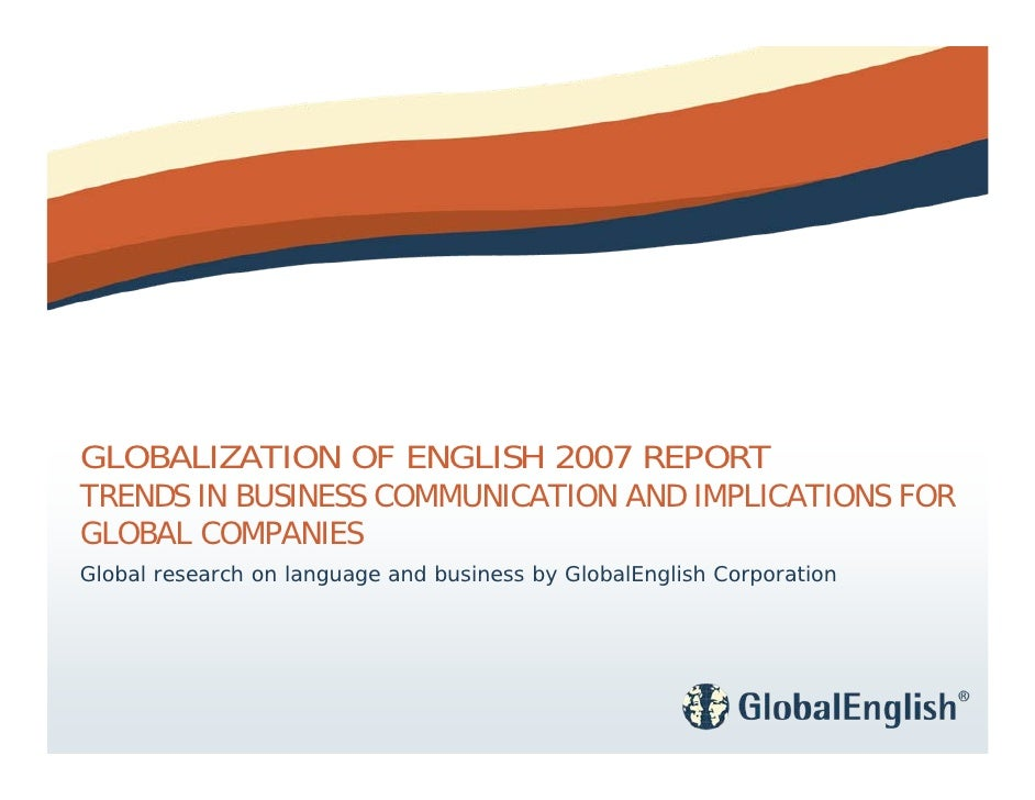 GLOBALIZATION OF ENGLISH 2007 REPORT TRENDS IN BUSINESS COMMUNICATION AND IMPLICATIONS FOR GLOBAL COMPANIES Global researc...