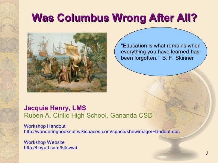 Was Columbus Wrong After All? Jacquie Henry, LMS Ruben A. Cirillo High School, Gananda CSD Workshop Handout http://wanderi...