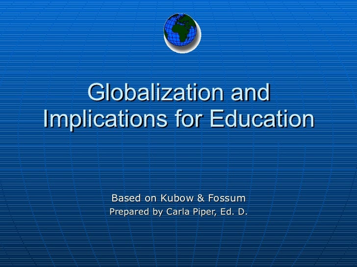 Globalization and Implications for Education Based on Kubow & Fossum Prepared by Carla Piper, Ed. D.