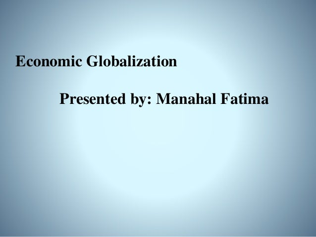 Advantages of Economic Globalization: • Increase in productivity • Economic growth • International peace • Cultural awaren...