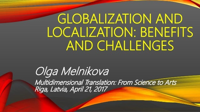 GLOBALIZATION AND LOCALIZATION: BENEFITS AND CHALLENGES Olga Melnikova Multidimensional Translation: From Science to Arts ...