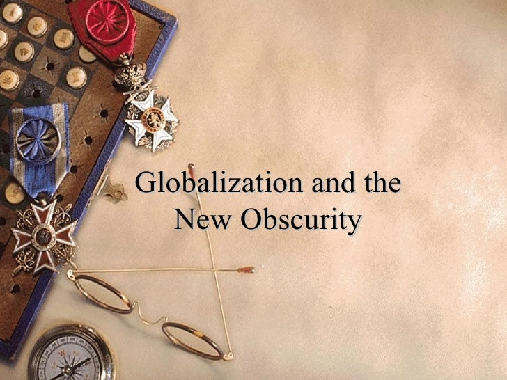 Globalization and the   New Obscurity