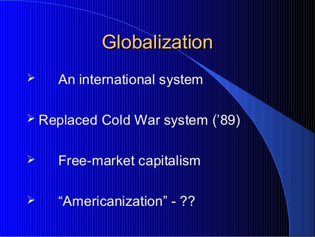 """GlobalizationGlobalization  An international system  Replaced Cold War system ('89)  Free-market capitalism  """"American..."""
