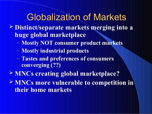Globalization of MarketsGlobalization of Markets  Distinct/separate markets merging into a huge global marketplace – Most...